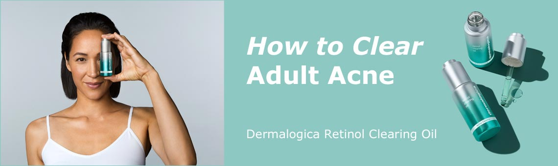 How To Clear Adult Acne With Dermalogica Retinol Clearing Oil
